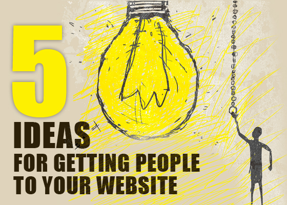 Five Ideas for Getting People to Your Website