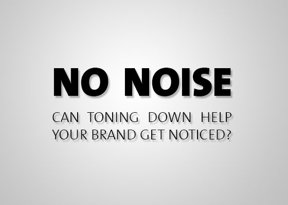 No Noise   Can toning down help your brand get noticed